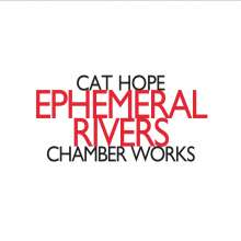 "Cat Hope (geb. 1966): Kammermusik ""Ephemeral Rivers"", CD"