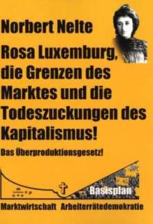 Norbert Nelte: Rosa Luxemburg, die Grenzen des Marktes und die Todeszuckungen des Kapitalismus, Buch